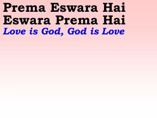 Prema Eswara Hai Eswara Prema Hai Love is God, God is Love