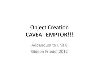 Object Creation CAVEAT EMPTOR!!!