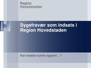 Sygefravær som indsats i Region Hovedstaden