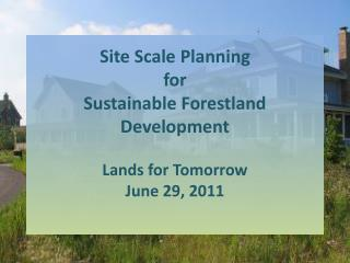 Site Scale Planning for Sustainable Forestland Development Lands for Tomorrow June 29, 2011