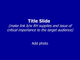 Title Slide (make link b/w RH supplies and issue of critical importance to the target audience)