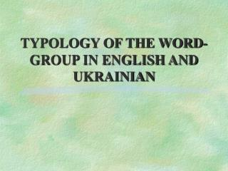 TYPOLOGY OF THE WORD-GROUP IN ENGLISH AND UKRAINIAN