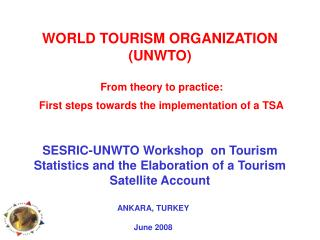 WORLD TOURISM ORGANIZATION UNWTO   From theory to practice:   First steps towards the implementation of a TSA    SESRIC-