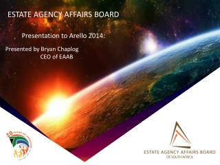 ESTATE AGENCY AFFAIRS BOARD  Presentation to Arello 2014: Presented by  Bryan Chaplog CEO of  EAAB