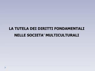 LA TUTELA DEI DIRITTI FONDAMENTALI   NELLE SOCIETA' MULTICULTURALI