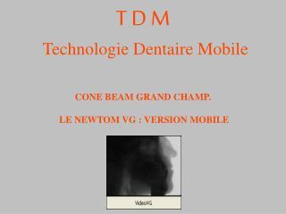T D M Technologie Dentaire Mobile CONE BEAM GRAND CHAMP.  LE NEWTOM VG : VERSION MOBILE