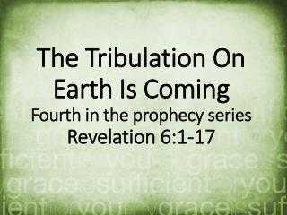 The Tribulation On Earth Is Coming Fourth  in the prophecy series Revelation  6:1-17