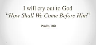 """I will cry out to God """" How Shall We Come Before Him """""""