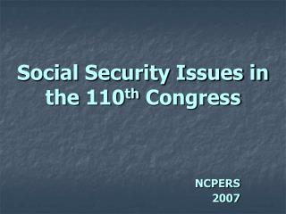 Social Security Issues in the 110 th  Congress