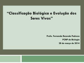 """""""Classificação Biológica e Evolução dos Seres Vivos"""" Profa . Fernanda Rezende  Pedroza"""
