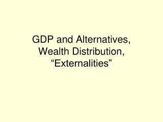 "GDP and Alternatives, Wealth Distribution,  ""Externalities"""