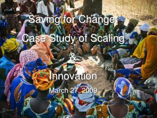 Saving for Change:  Case Study of Scaling  &  Innovation March 27, 2009