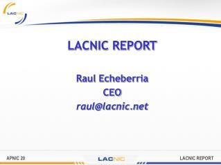 LACNIC REPORT Raul Echeberria CEO  raul@lacnic