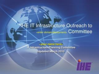 IHE IT Infrastructure Outreach to <enter domain/deployment>  Committee
