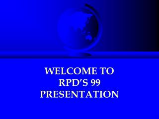 WELCOME TO  RPD�S 99 PRESENTATION