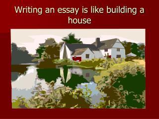Writing an essay is like building a house