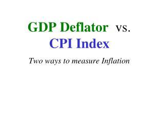 GDP Deflator   vs.  CPI Index