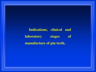 Indications, clinical and laboratory stages of manufacture of pin teeth.