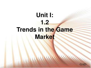 Unit  I :  1.2 Trends in the Game Market