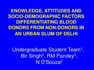 KNOWLEDGE, ATTITUDES AND SOCIO-DEMOGRAPHIC FACTORS DIFFERENTIATING BLOOD DONORS FROM NON-DONORS IN AN URBAN SLUM OF DELH