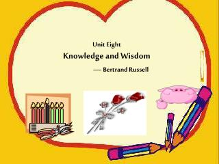 Unit Eight Knowledge and Wisdom  — Bertrand Russell