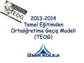 2013-2014  Temel Eğitimden                    Ortaöğretime Geçiş Modeli  (TEOG)
