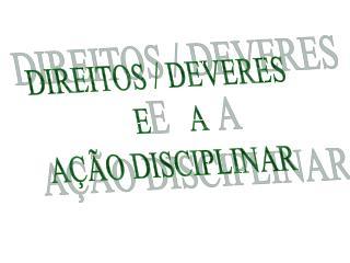 DIREITOS / DEVERES   E      A AÇÃO DISCIPLINAR