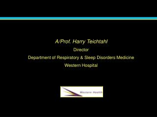 A/Prof. Harry Teichtahl Director Department of Respiratory & Sleep Disorders Medicine