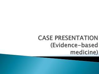 CASE PRESENTATION (Evidence-based medicine)