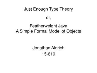 Just Enough Type Theory  or,  Featherweight Java A Simple Formal Model of Objects