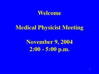 Welcome Medical Physicist Meeting November 9, 2004 2:00 - 5:00 p.m.