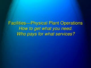 Facilities—Physical Plant Operations    How to get what you need. Who pays for what services?
