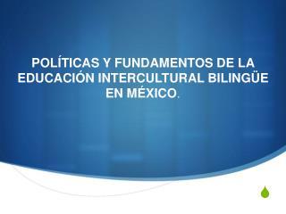POLÍTICAS Y FUNDAMENTOS DE LA EDUCACIÓN INTERCULTURAL BILINGÜE EN MÉXICO .
