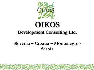 OIKOS  Development Consulting  Ltd .  Slovenia �  Croatia  �  Montenegro  - Serbia
