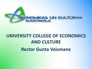 UNIVERSITY COLLEGE OF ECONOMICS AND CULTURE Rector Gunta Veismane