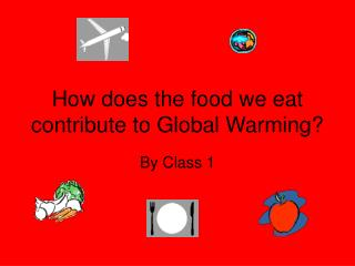 How does the food we eat contribute to Global Warming?