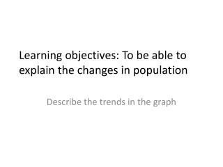 Learning objectives: To be able to explain the changes in population