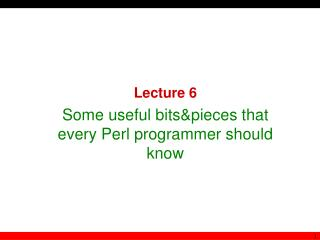 Lecture  6 Some useful bits & pieces that every Perl programmer should know