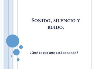 Sonido, silencio y ruido.