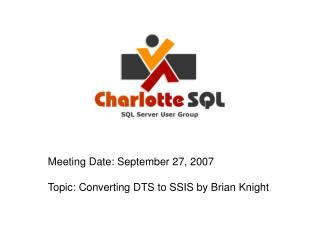 Meeting Date: September 27, 2007 Topic: Converting DTS to SSIS by Brian Knight