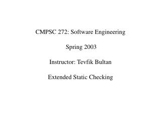 CMPSC 272: Software Engineering  Spring 2003 Instructor: Tevfik Bultan  Extended Static Checking