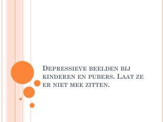 Depressieve beelden bij kinderen en pubers. Laat ze er niet mee zitten.
