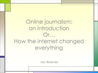 Online journalism: an introduction Or� How the internet changed everything