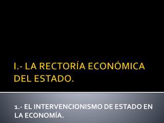 I.- LA RECTORÍA ECONÓMICA DEL ESTADO.