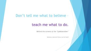 Don't tell me what to believe – teach me what to do.