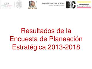 Resultados de la Encuesta de Planeación Estratégica 2013-2018