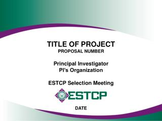 TITLE OF PROJECT PROPOSAL NUMBER Principal Investigator PI's Organization ESTCP Selection Meeting