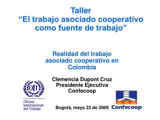 Realidad del trabajo asociado cooperativo en Colombia  Clemencia Dupont Cruz Presidente Ejecutiva