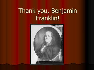 Thank you, Benjamin Franklin