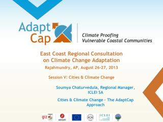 Soumya Chaturvedula, Regional Manager, ICLEI SA  Cities & Climate Change � The AdaptCap Approach